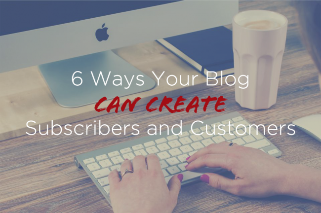 6 Ways Your Blog Can Create Subscribers and Customers