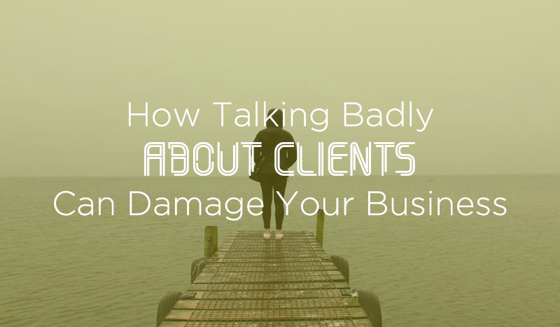 how talking badly about clients can ruin your business